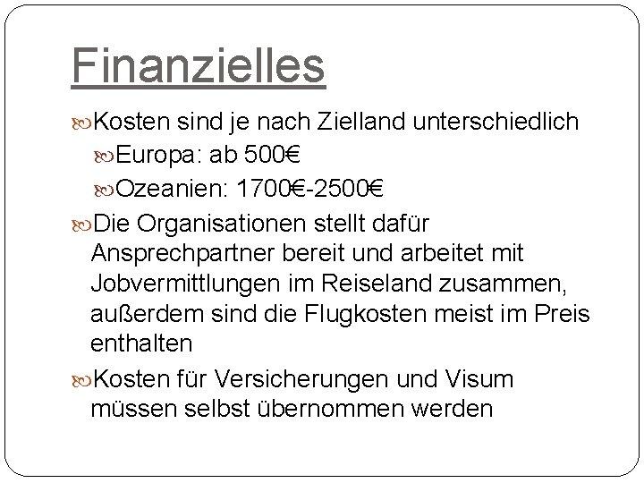 Finanzielles Kosten sind je nach Zielland unterschiedlich Europa: ab 500€ Ozeanien: 1700€-2500€ Die Organisationen