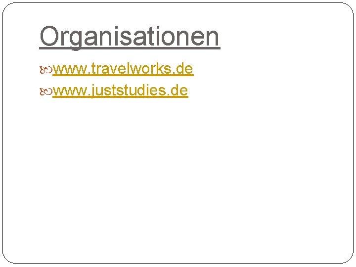 Organisationen www. travelworks. de www. juststudies. de