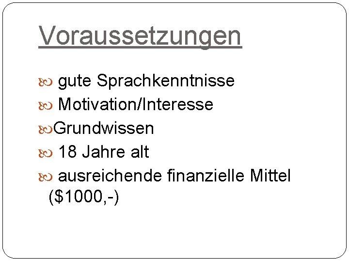 Voraussetzungen gute Sprachkenntnisse Motivation/Interesse Grundwissen 18 Jahre alt ausreichende finanzielle Mittel ($1000, -)