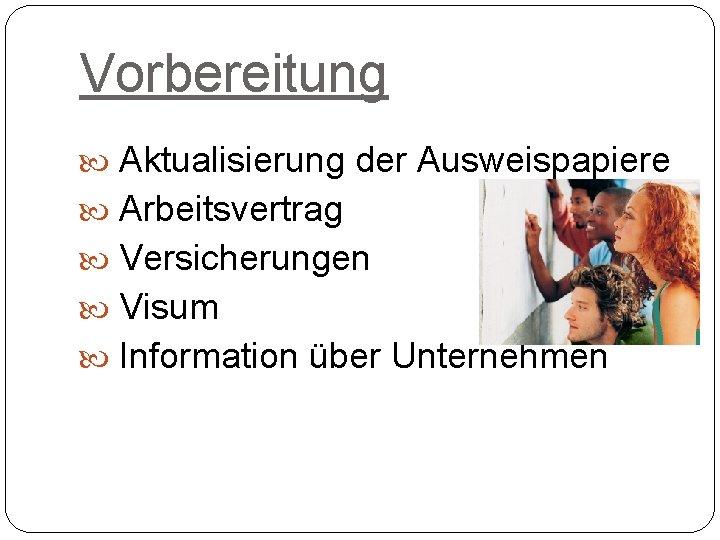 Vorbereitung Aktualisierung der Ausweispapiere Arbeitsvertrag Versicherungen Visum Information über Unternehmen