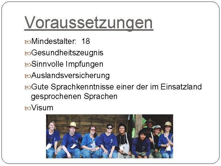 Voraussetzungen Mindestalter: 18 Gesundheitszeugnis Sinnvolle Impfungen Auslandsversicherung Gute Sprachkenntnisse einer der im Einsatzland gesprochenen