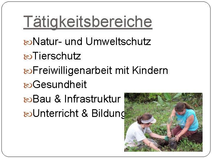 Tätigkeitsbereiche Natur- und Umweltschutz Tierschutz Freiwilligenarbeit mit Kindern Gesundheit Bau & Infrastruktur Unterricht &