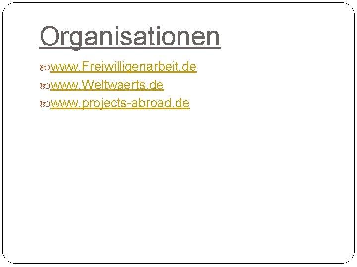 Organisationen www. Freiwilligenarbeit. de www. Weltwaerts. de www. projects-abroad. de