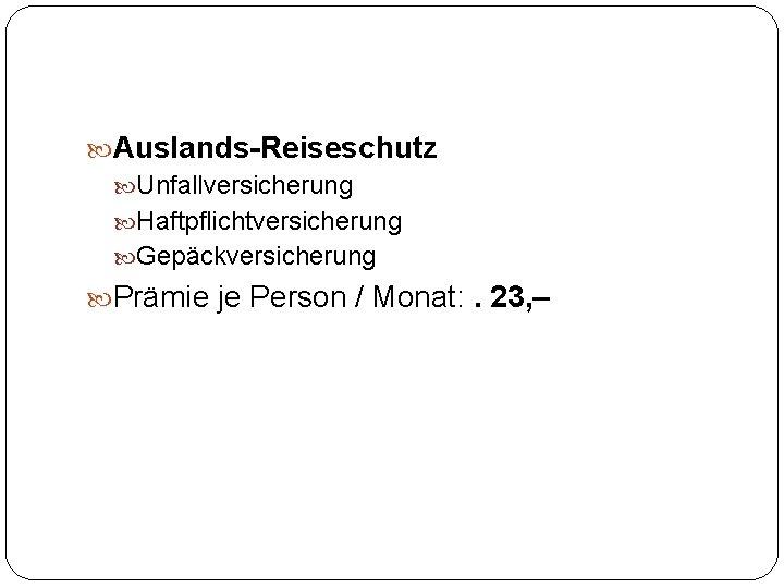 Auslands-Reiseschutz Unfallversicherung Haftpflichtversicherung Gepäckversicherung Prämie je Person / Monat: . 23, –