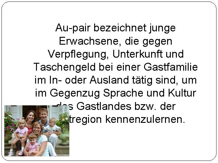 Au-pair bezeichnet junge Erwachsene, die gegen Verpflegung, Unterkunft und Taschengeld bei einer Gastfamilie im