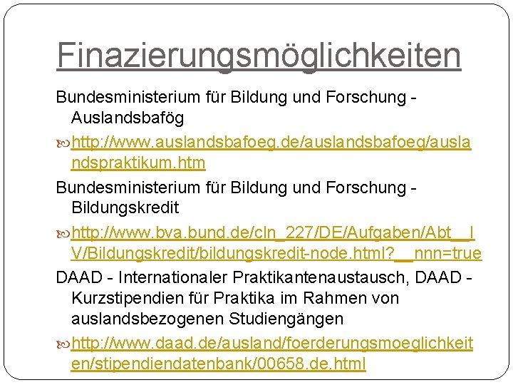 Finazierungsmöglichkeiten Bundesministerium für Bildung und Forschung - Auslandsbafög http: //www. auslandsbafoeg. de/auslandsbafoeg/ausla ndspraktikum. htm