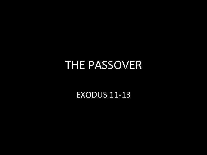 THE PASSOVER EXODUS 11 -13