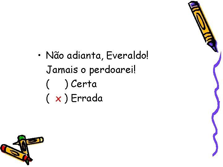 • Não adianta, Everaldo! Jamais o perdoarei! ( ) Certa ( x )