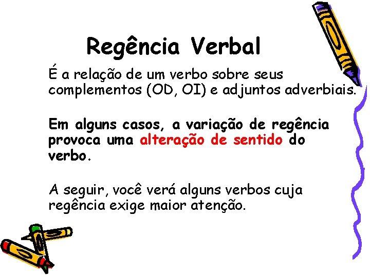 Regência Verbal É a relação de um verbo sobre seus complementos (OD, OI) e