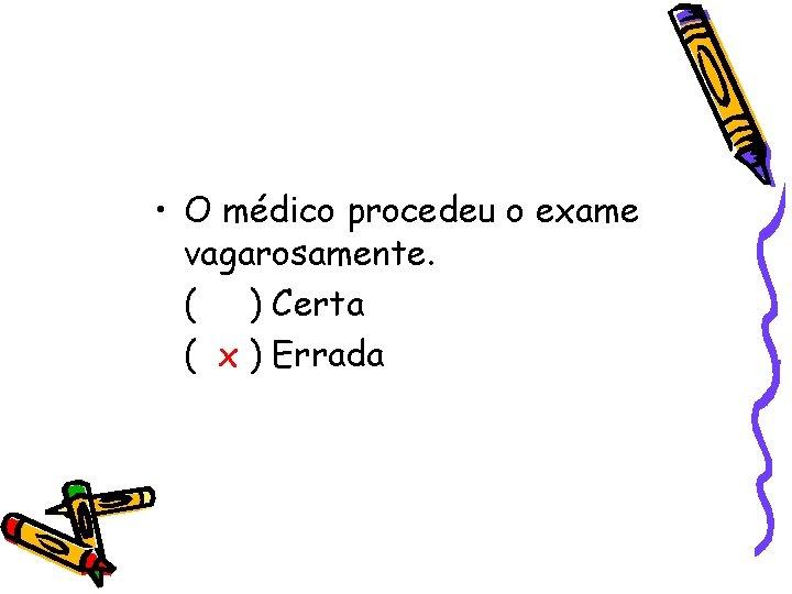 • O médico procedeu o exame vagarosamente. ( ) Certa ( x )