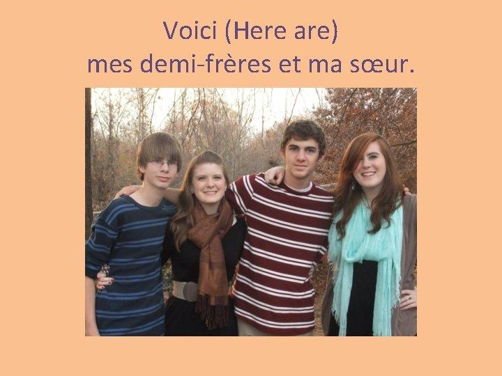 Voici (Here are) mes demi-frères et ma sœur.