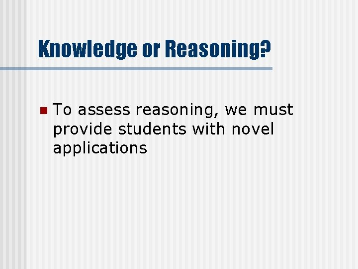 Knowledge or Reasoning? n To assess reasoning, we must provide students with novel applications