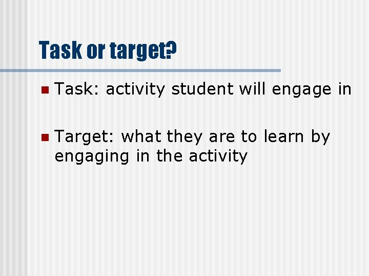 Task or target? n Task: activity student will engage in n Target: what they