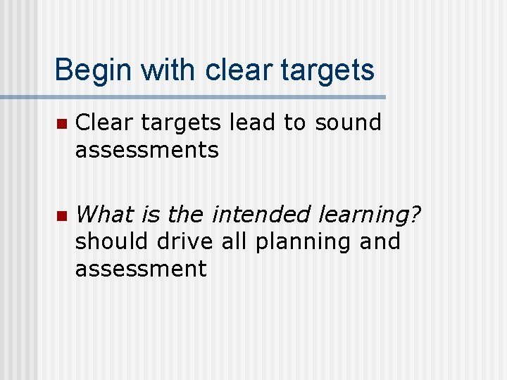 Begin with clear targets n Clear targets lead to sound assessments n What is