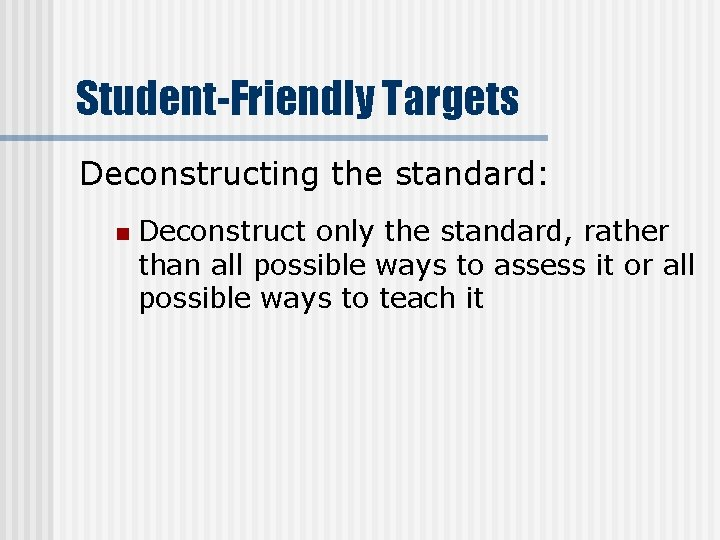 Student-Friendly Targets Deconstructing the standard: n Deconstruct only the standard, rather than all possible
