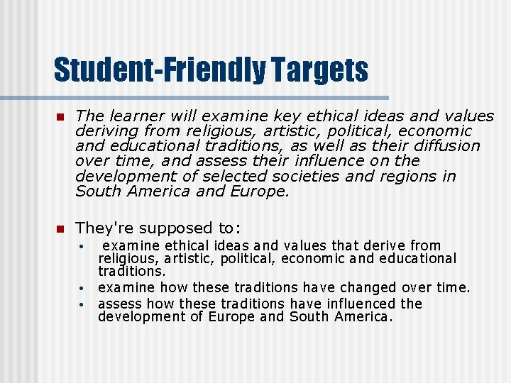 Student-Friendly Targets n The learner will examine key ethical ideas and values deriving from