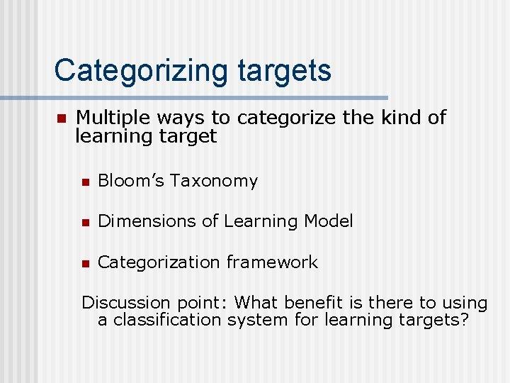 Categorizing targets n Multiple ways to categorize the kind of learning target n Bloom's