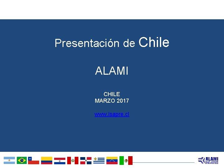 Presentación de Chile ALAMI CHILE MARZO 2017 www. isapre. cl