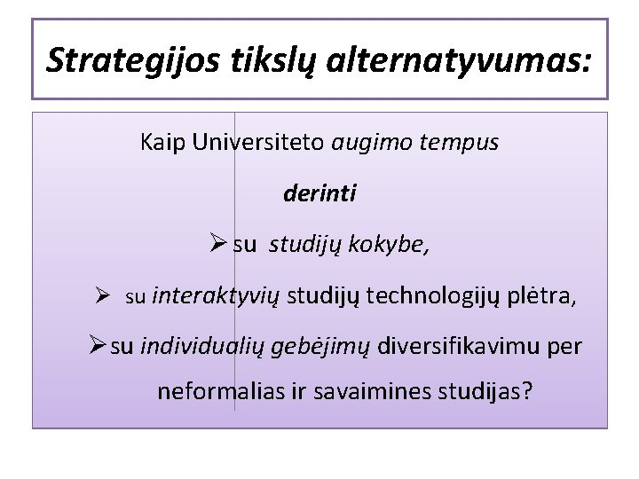 Strategijos tikslų alternatyvumas: Kaip Universiteto augimo tempus derinti Ø su studijų kokybe, Ø su