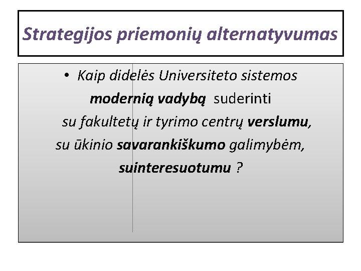 Strategijos priemonių alternatyvumas • Kaip didelės Universiteto sistemos modernią vadybą suderinti su fakultetų ir