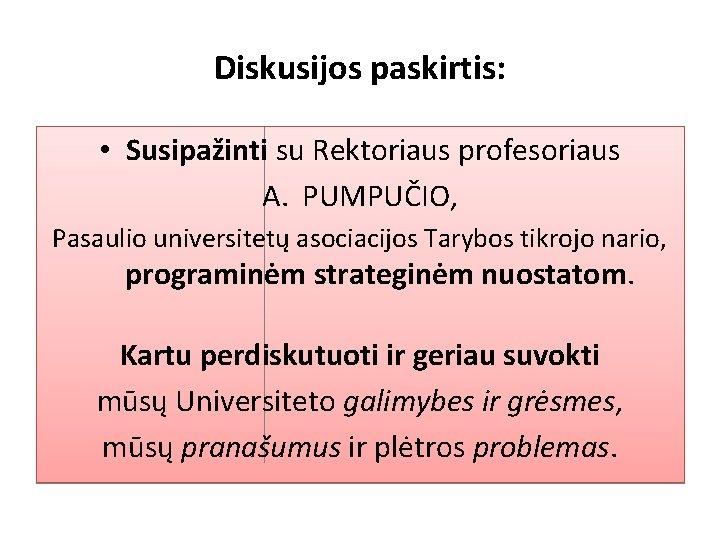 Diskusijos paskirtis: • Susipažinti su Rektoriaus profesoriaus A. PUMPUČIO, Pasaulio universitetų asociacijos Tarybos tikrojo