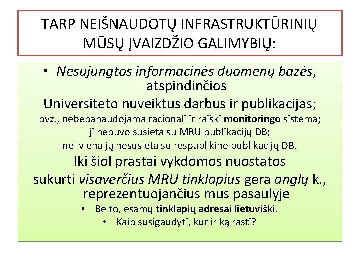 TARP NEIŠNAUDOTŲ INFRASTRUKTŪRINIŲ MŪSŲ ĮVAIZDŽIO GALIMYBIŲ: • Nesujungtos informacinės duomenų bazės, atspindinčios Universiteto nuveiktus