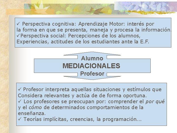 ü Perspectiva cognitiva: Aprendizaje Motor: interés por la forma en que se presenta, maneja