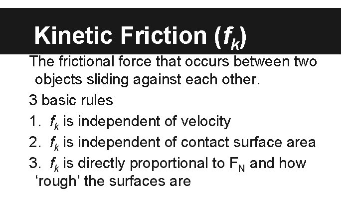 Kinetic Friction (fk) The frictional force that occurs between two objects sliding against each