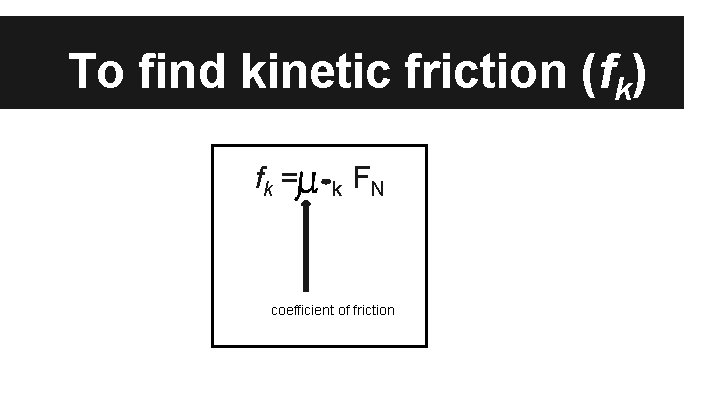 To find kinetic friction (fk) fk = k FN coefficient of friction