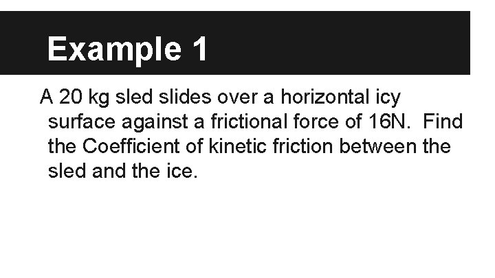 Example 1 A 20 kg sled slides over a horizontal icy surface against a