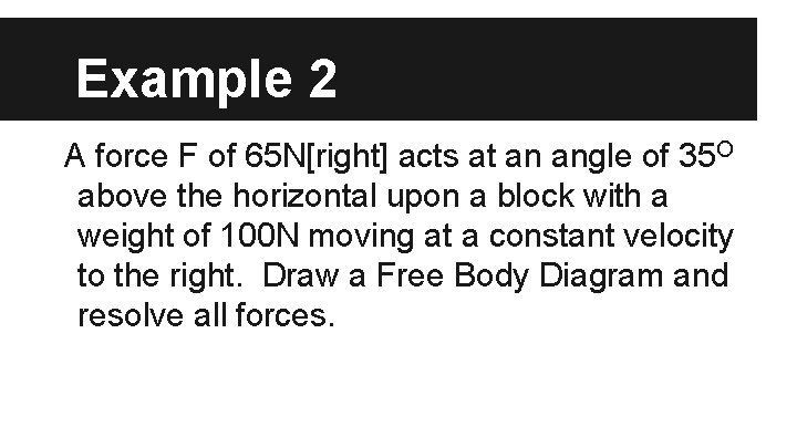 Example 2 A force F of 65 N[right] acts at an angle of 35