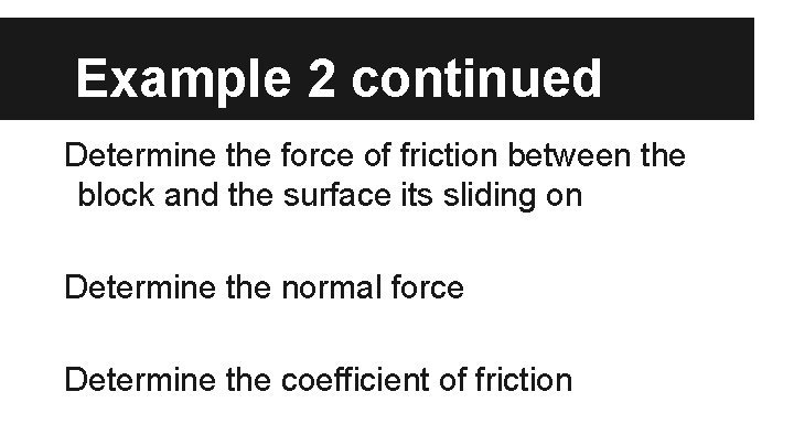 Example 2 continued Determine the force of friction between the block and the surface