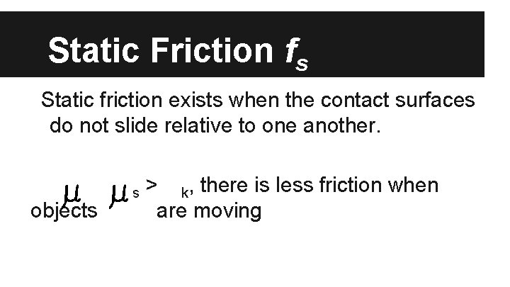 Static Friction fs Static friction exists when the contact surfaces do not slide relative