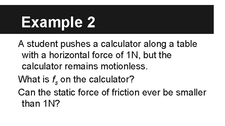 Example 2 A student pushes a calculator along a table with a horizontal force