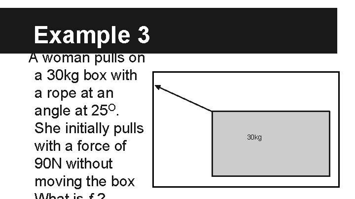 Example 3 A woman pulls on a 30 kg box with a rope at