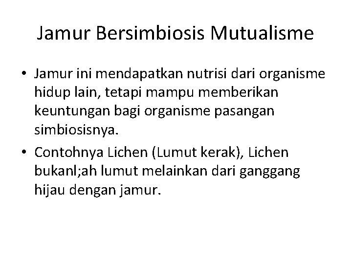 Jamur Bersimbiosis Mutualisme • Jamur ini mendapatkan nutrisi dari organisme hidup lain, tetapi mampu