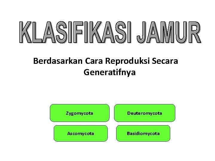 Berdasarkan Cara Reproduksi Secara Generatifnya Zygomycota Deuteromycota Ascomycota Basidiomycota