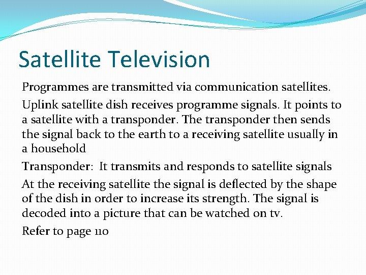 Satellite Television Programmes are transmitted via communication satellites. Uplink satellite dish receives programme signals.