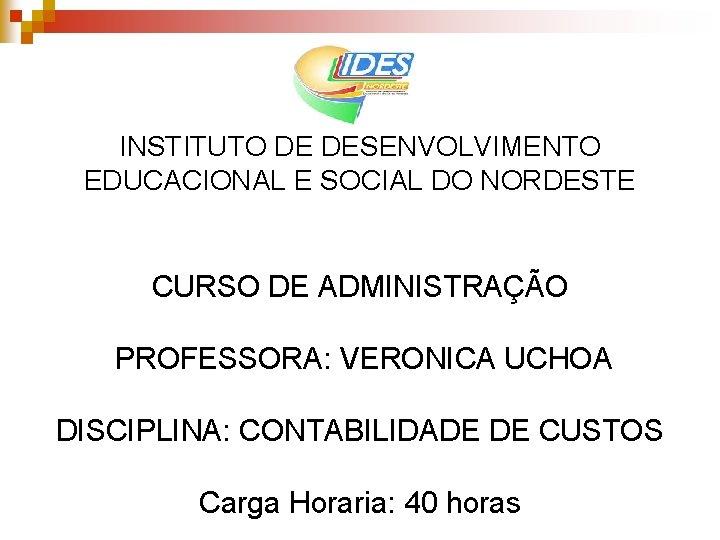 INSTITUTO DE DESENVOLVIMENTO EDUCACIONAL E SOCIAL DO NORDESTE CURSO DE ADMINISTRAÇÃO PROFESSORA: VERONICA UCHOA