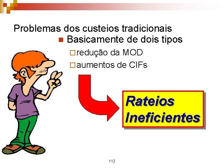 Problemas dos custeios tradicionais n Basicamente de dois tipos ¨ redução da MOD ¨