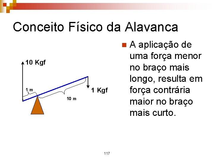 Conceito Físico da Alavanca n 10 Kgf 1 m 10 m 117 A aplicação