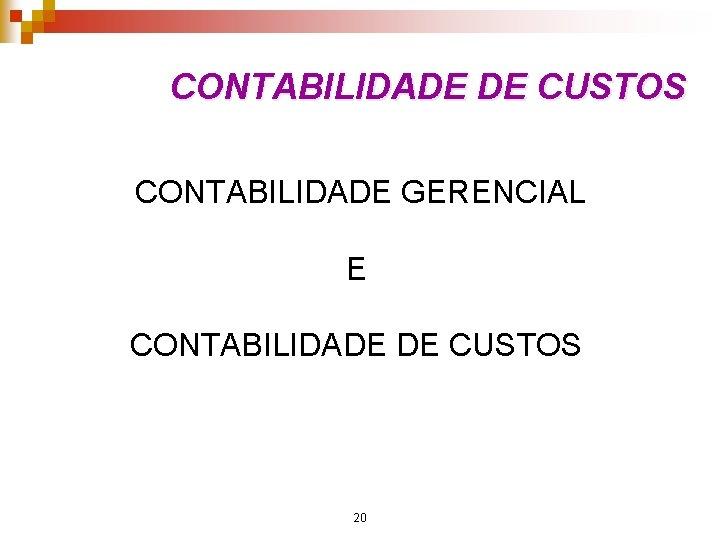 CONTABILIDADE DE CUSTOS CONTABILIDADE GERENCIAL E CONTABILIDADE DE CUSTOS 20