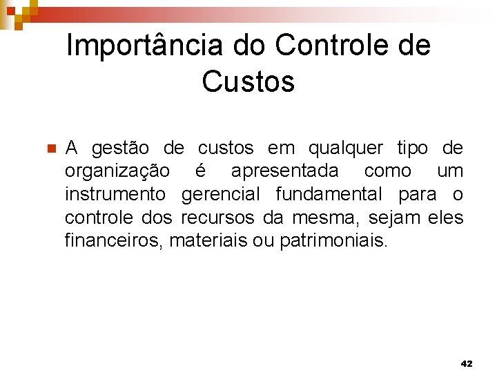 Importância do Controle de Custos n A gestão de custos em qualquer tipo de
