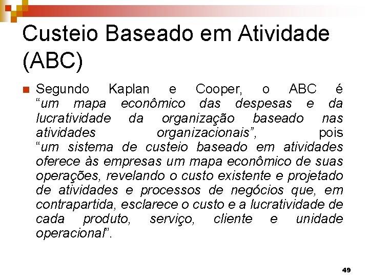 """Custeio Baseado em Atividade (ABC) n Segundo Kaplan e Cooper, o ABC é """"um"""