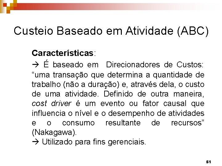 """Custeio Baseado em Atividade (ABC) Características: É baseado em Direcionadores de Custos: """"uma transação"""