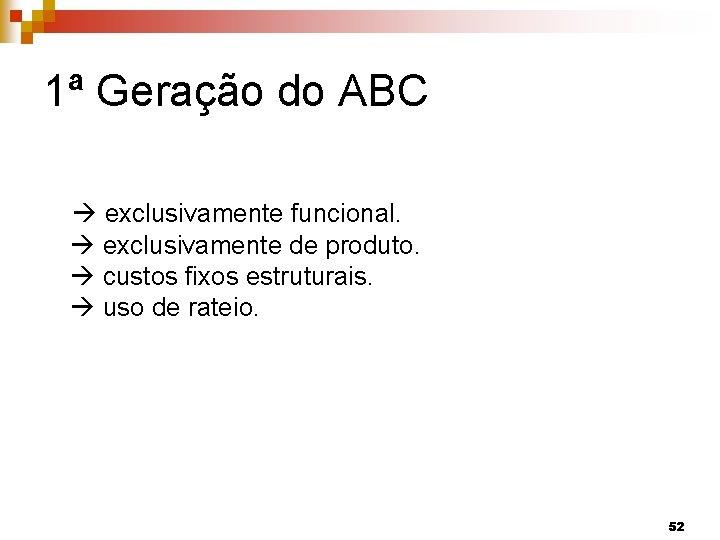 1ª Geração do ABC exclusivamente funcional. exclusivamente de produto. custos fixos estruturais. uso de