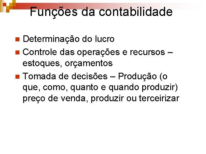 Funções da contabilidade Determinação do lucro n Controle das operações e recursos – estoques,
