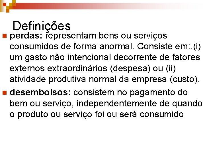Definições perdas: representam bens ou serviços consumidos de forma anormal. Consiste em: . (i)