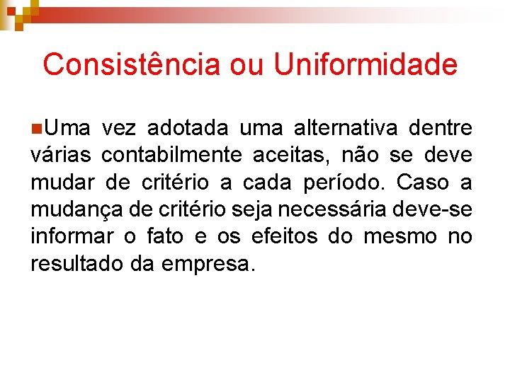 Consistência ou Uniformidade n. Uma vez adotada uma alternativa dentre várias contabilmente aceitas, não