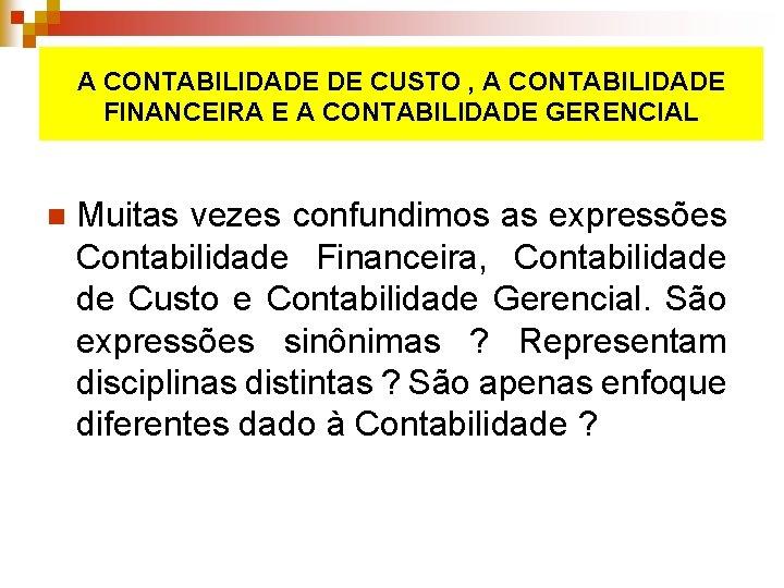 A CONTABILIDADE DE CUSTO , A CONTABILIDADE FINANCEIRA E A CONTABILIDADE GERENCIAL n Muitas